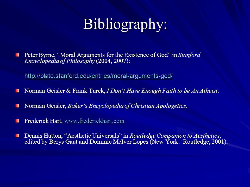 Bibliography: Peter Byrne, Moral Arguments for the Existence of God in (2004, 2007): Peter Byrne, Moral Arguments for the Existence of God in Stanford Encyclopedia of Philosophy (2004, 2007):   Norman Geisler & Frank Turek, I Dont Have Enough Faith to be An Atheist.
