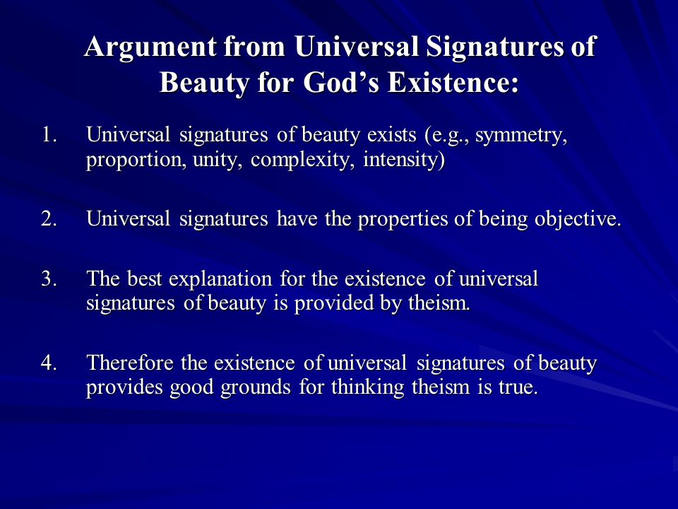 Argument from Universal Signatures of Beauty for Gods Existence: 1.Universal signatures of beauty exists (e.g., symmetry, proportion, unity, complexity, intensity) 2.Universal signatures have the properties of being objective.