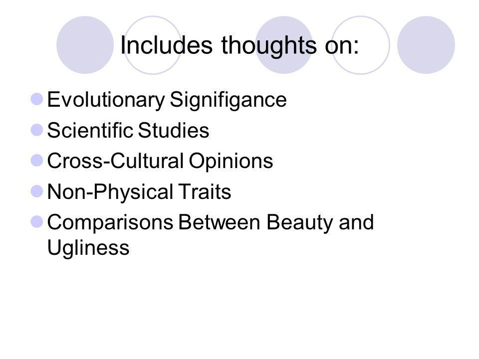 Includes thoughts on: Evolutionary Signifigance Scientific Studies Cross-Cultural Opinions Non-Physical Traits Comparisons Between Beauty and Ugliness