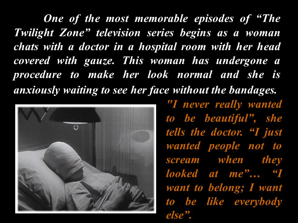 One of the most memorable episodes of The Twilight Zone television series begins as a woman chats with a doctor in a hospital room with her head cover