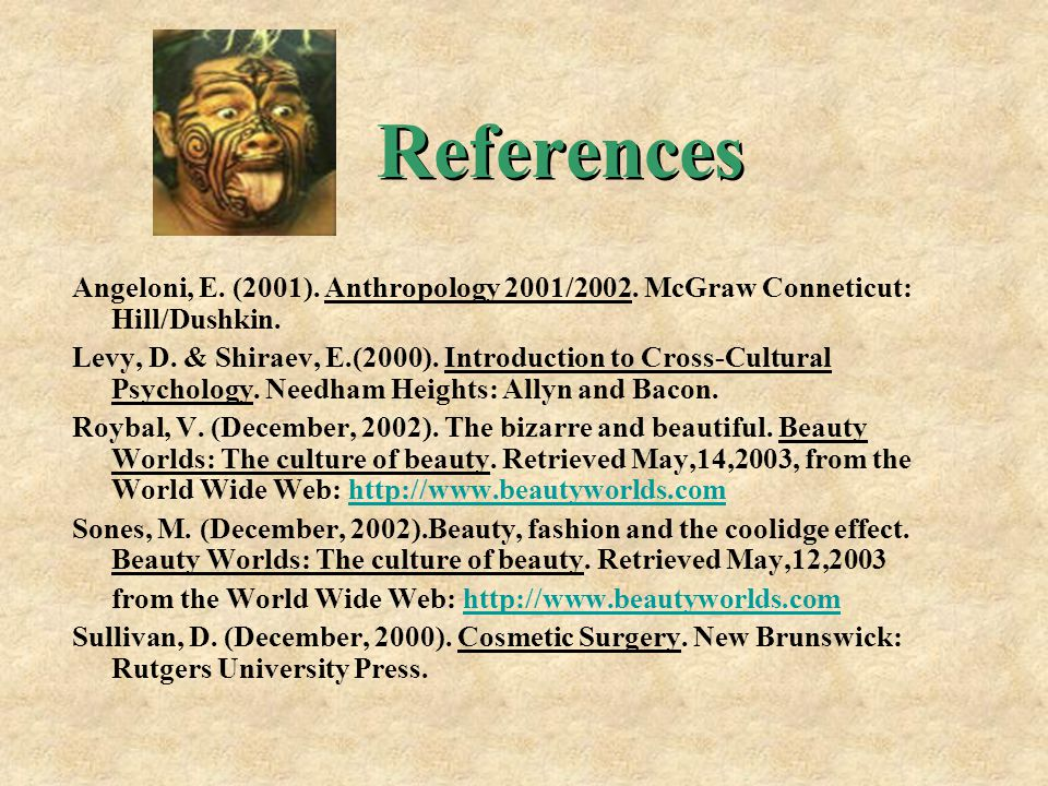 References Angeloni, E. (2001). Anthropology 2001/2002. McGraw Conneticut: Hill/Dushkin. Levy, D. & Shiraev, E.(2000). Introduction to Cross-Cultural