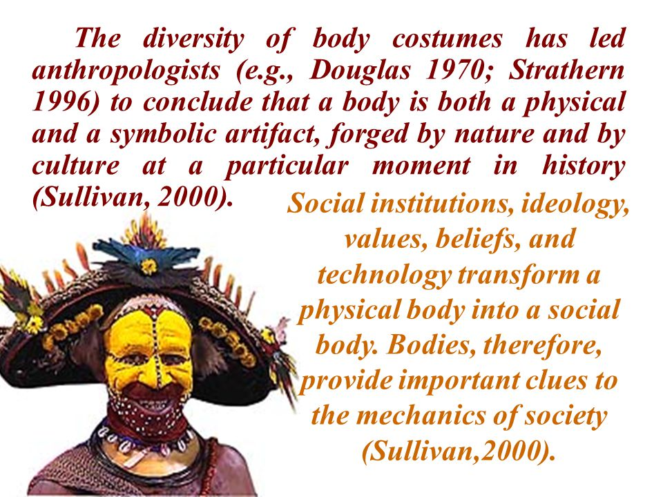 The diversity of body costumes has led anthropologists (e.g., Douglas 1970; Strathern 1996) to conclude that a body is both a physical and a symbolic