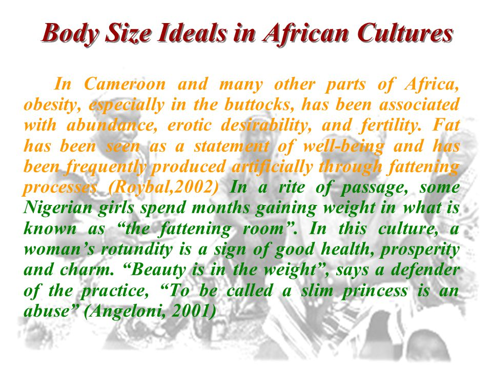 Body Size Ideals in African Cultures In Cameroon and many other parts of Africa, obesity, especially in the buttocks, has been associated with abundan