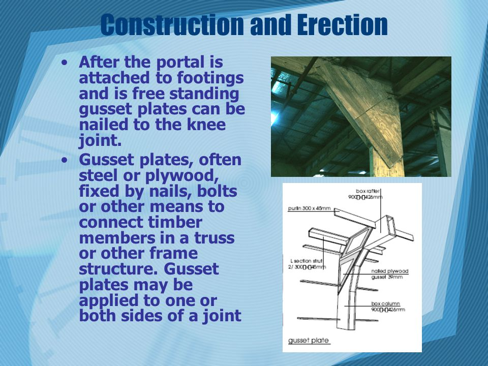 Construction and Erection After the portal is attached to footings and is free standing gusset plates can be nailed to the knee joint. Gusset plates,