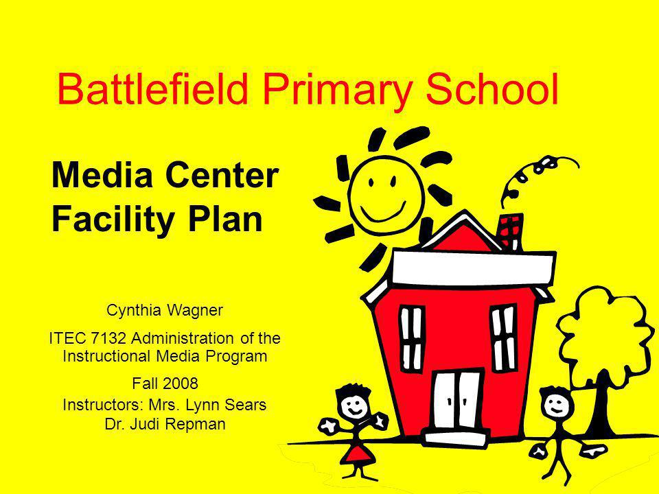 Battlefield Primary School Media Center Facility Plan Cynthia Wagner ITEC 7132 Administration of the Instructional Media Program Fall 2008 Instructors