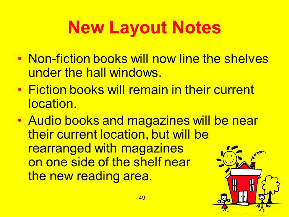 49 New Layout Notes Non-fiction books will now line the shelves under the hall windows. Fiction books will remain in their current location. Audio boo
