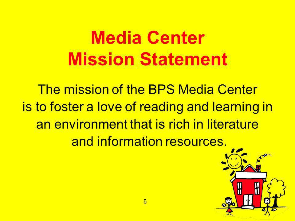 5 Media Center Mission Statement The mission of the BPS Media Center is to foster a love of reading and learning in an environment that is rich in lit