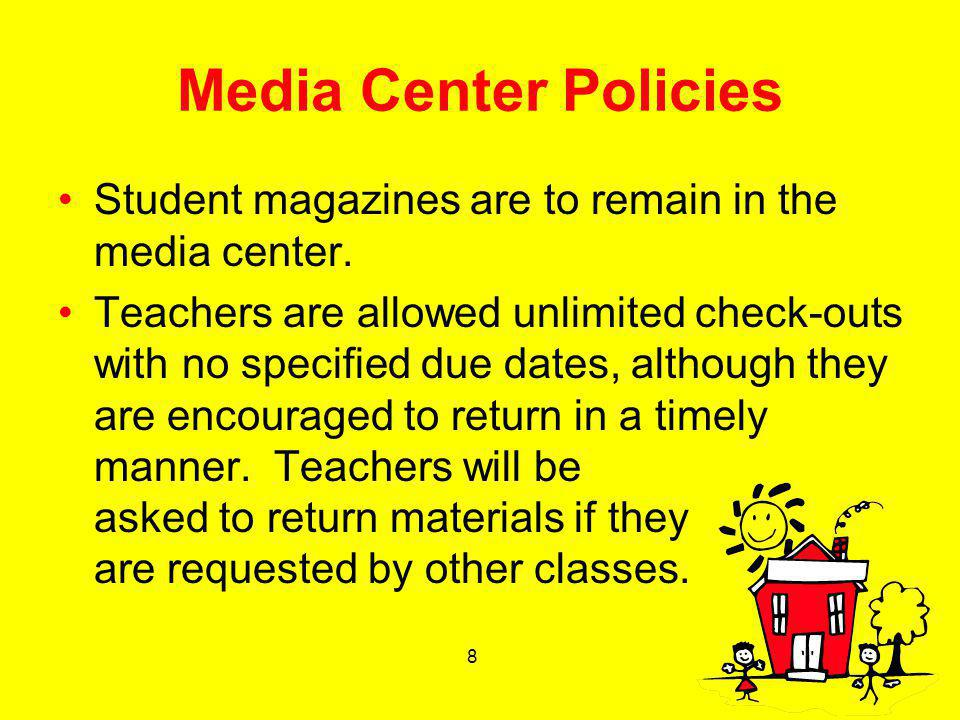 8 Media Center Policies Student magazines are to remain in the media center. Teachers are allowed unlimited check-outs with no specified due dates, al