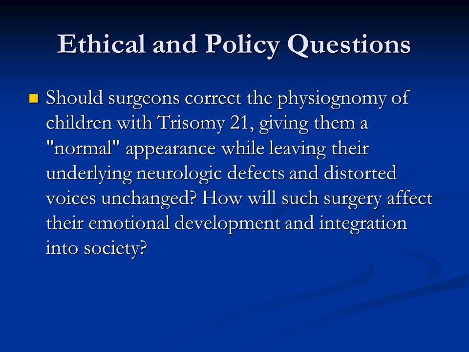 Ethical and Policy Questions Should surgeons correct the physiognomy of children with Trisomy 21, giving them a normal appearance while leaving their underlying neurologic defects and distorted voices unchanged.