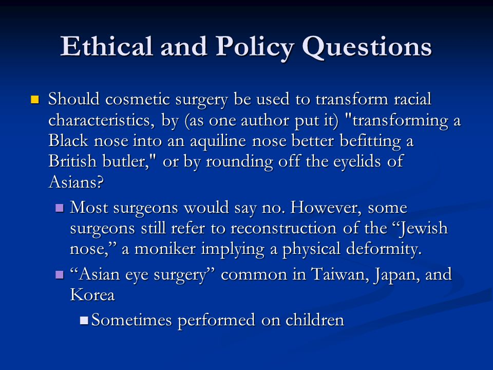 Ethical and Policy Questions Should cosmetic surgery be used to transform racial characteristics, by (as one author put it) transforming a Black nose into an aquiline nose better befitting a British butler, or by rounding off the eyelids of Asians.