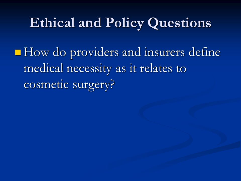 Ethical and Policy Questions How do providers and insurers define medical necessity as it relates to cosmetic surgery.