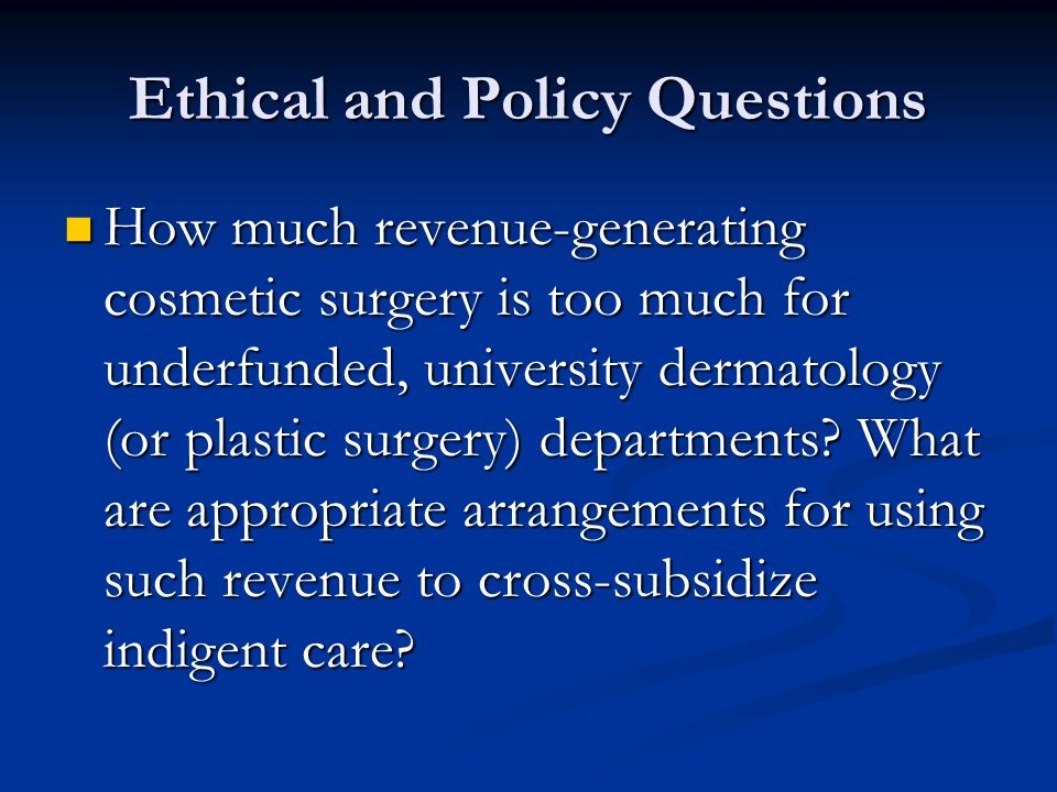Ethical and Policy Questions How much revenue-generating cosmetic surgery is too much for underfunded, university dermatology (or plastic surgery) departments.
