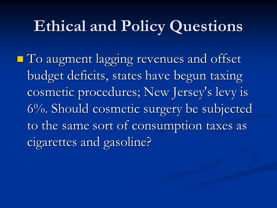 Ethical and Policy Questions To augment lagging revenues and offset budget deficits, states have begun taxing cosmetic procedures; New Jersey s levy is 6%.