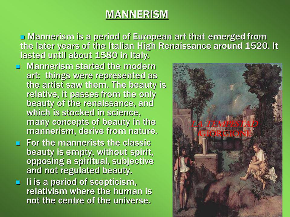 Mannerism started the modern art: things were represented as the artist saw them. The beauty is relative, it passes from the only beauty of the renais