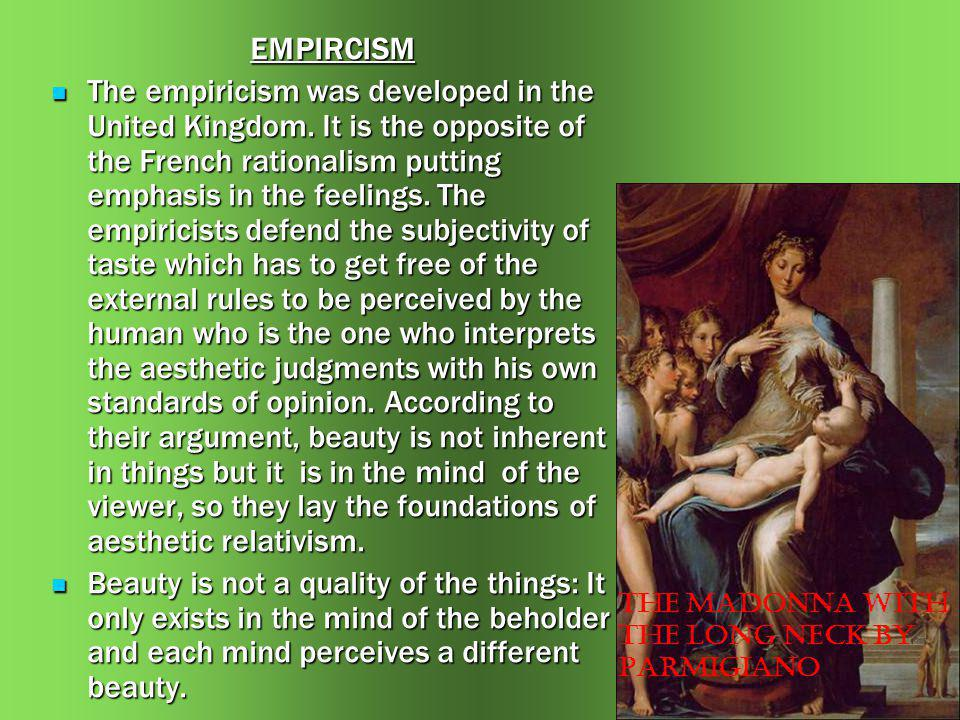 EMPIRCISM The empiricism was developed in the United Kingdom. It is the opposite of the French rationalism putting emphasis in the feelings. The empir