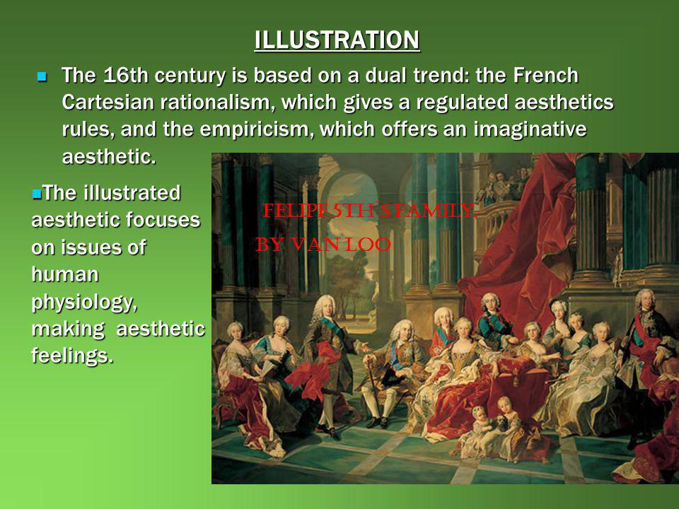 ILLUSTRATION The 16th century is based on a dual trend: the French Cartesian rationalism, which gives a regulated aesthetics rules, and the empiricism