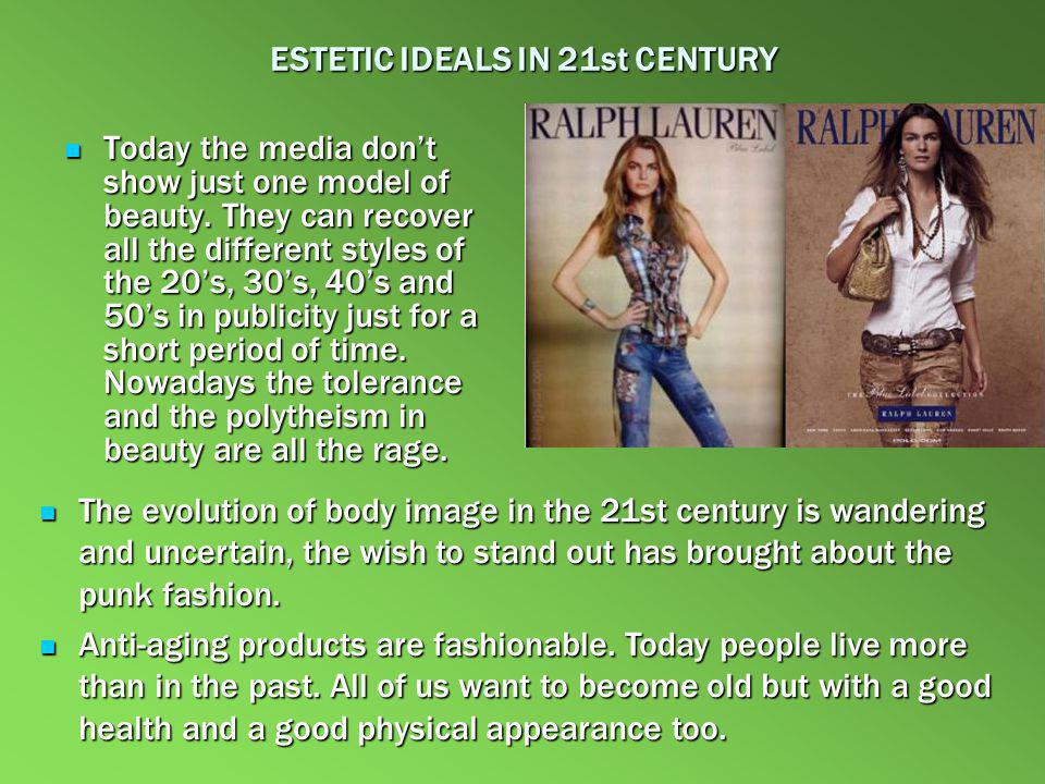 ESTETIC IDEALS IN 21st CENTURY Today the media dont show just one model of beauty. They can recover all the different styles of the 20s, 30s, 40s and