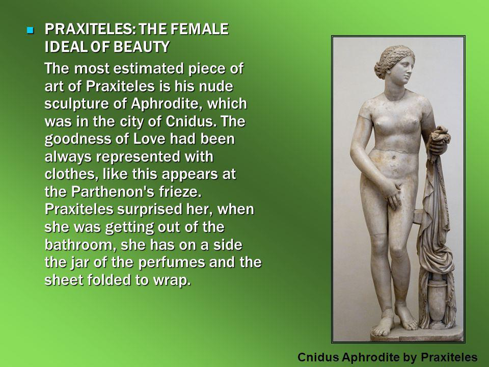 PRAXITELES: THE FEMALE IDEAL OF BEAUTY PRAXITELES: THE FEMALE IDEAL OF BEAUTY The most estimated piece of art of Praxiteles is his nude sculpture of A