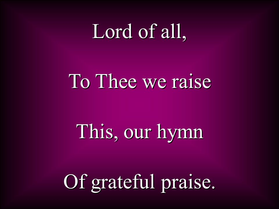 Lord of all, To Thee we raise This, our hymn Of grateful praise.