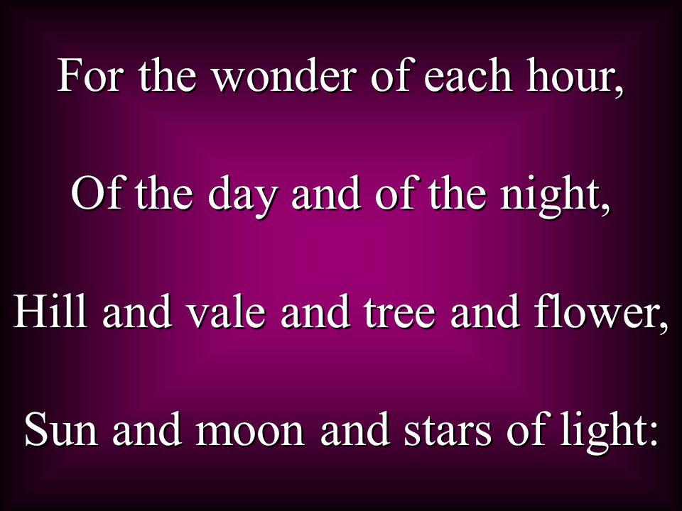 For the wonder of each hour, Of the day and of the night, Hill and vale and tree and flower, Sun and moon and stars of light: For the wonder of each hour, Of the day and of the night, Hill and vale and tree and flower, Sun and moon and stars of light: