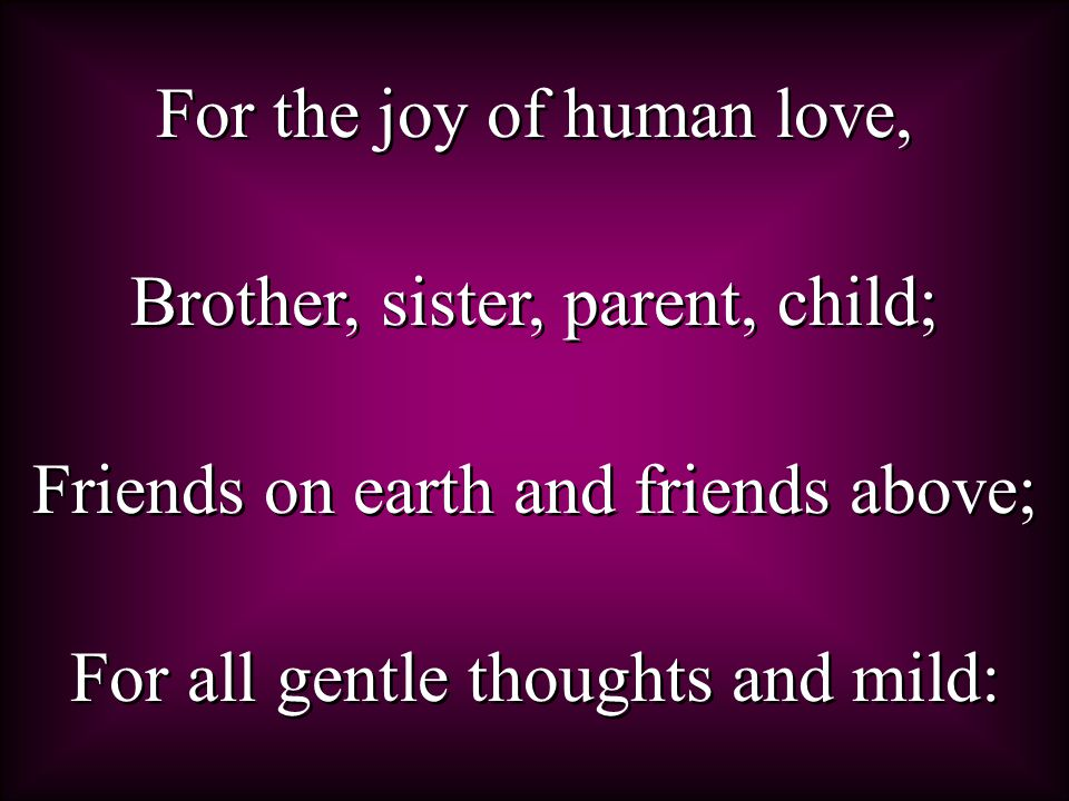 For the joy of human love, Brother, sister, parent, child; Friends on earth and friends above; For all gentle thoughts and mild: For the joy of human love, Brother, sister, parent, child; Friends on earth and friends above; For all gentle thoughts and mild: