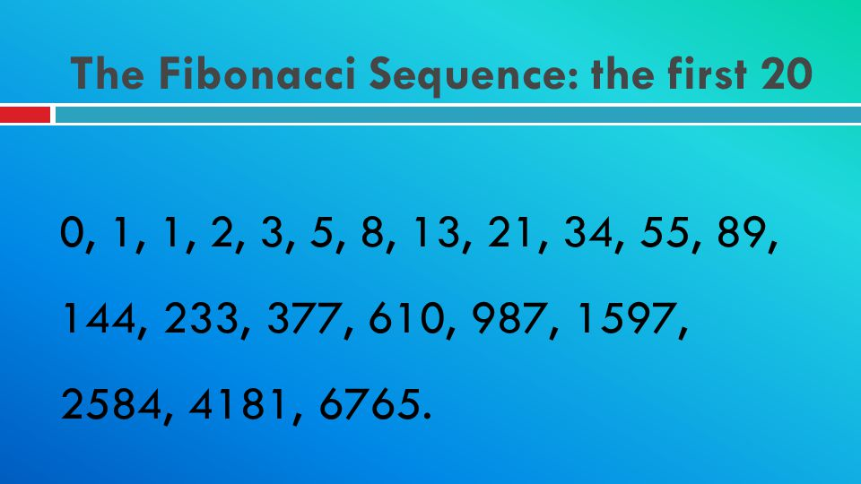 The Fibonacci Sequence: the first 20 0, 1, 1, 2, 3, 5, 8, 13, 21, 34, 55, 89, 144, 233, 377, 610, 987, 1597, 2584, 4181, 6765.