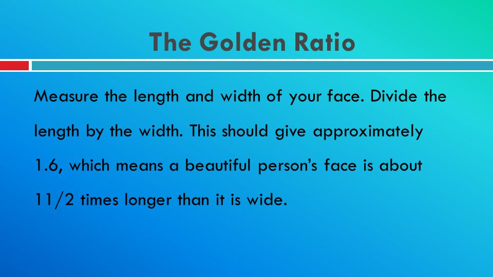 The Golden Ratio Measure the length and width of your face. Divide the length by the width. This should give approximately 1.6, which means a beautifu