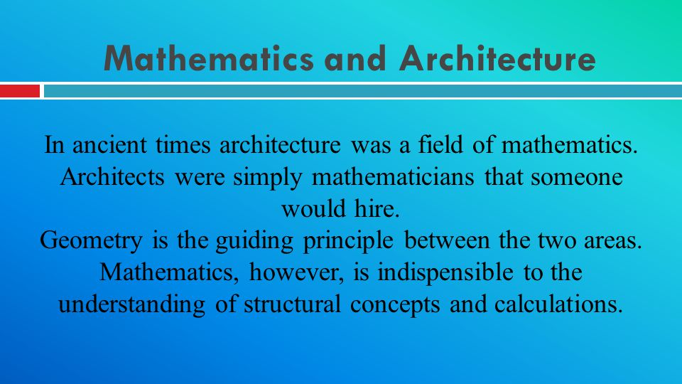 Mathematics and Architecture In ancient times architecture was a field of mathematics. Architects were simply mathematicians that someone would hire.