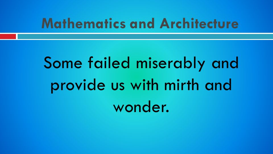 Mathematics and Architecture Some failed miserably and provide us with mirth and wonder.