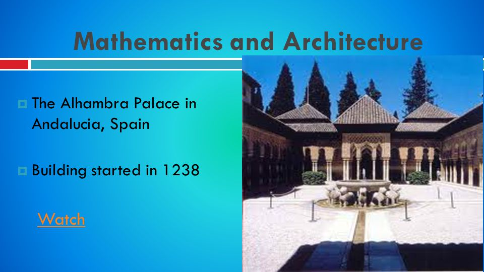 Mathematics and Architecture The Alhambra Palace in Andalucia, Spain Building started in 1238 Watch
