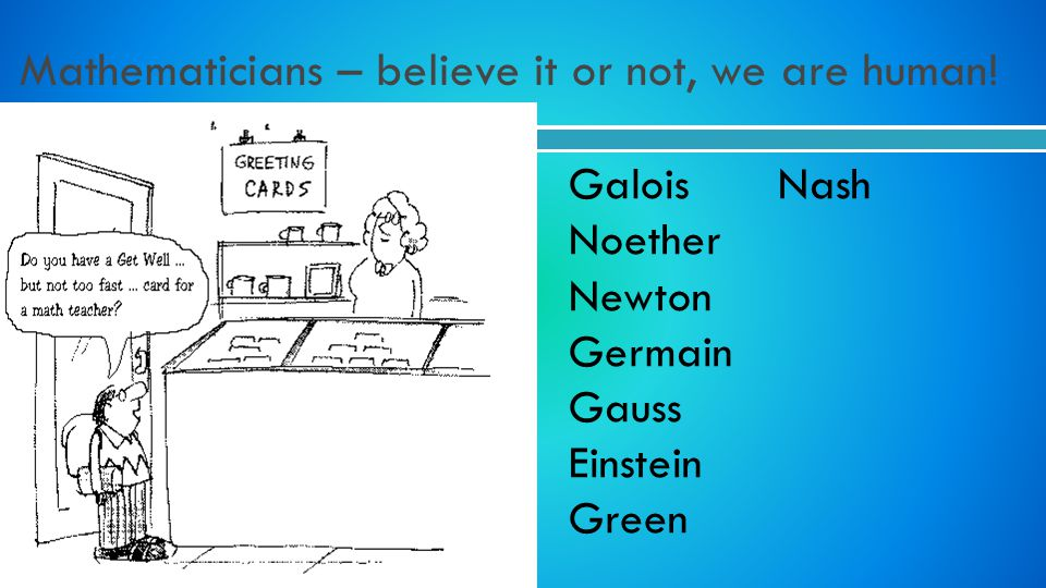 Mathematicians – believe it or not, we are human! Galois Nash Noether Newton Germain Gauss Einstein Green
