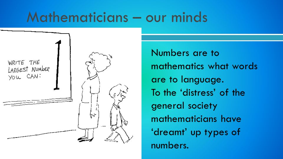 Numbers are to mathematics what words are to language. To the distress of the general society mathematicians have dreamt up types of numbers.