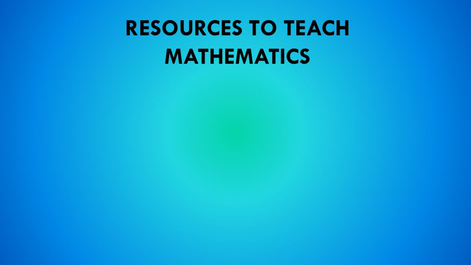 RESOURCES TO TEACH MATHEMATICS