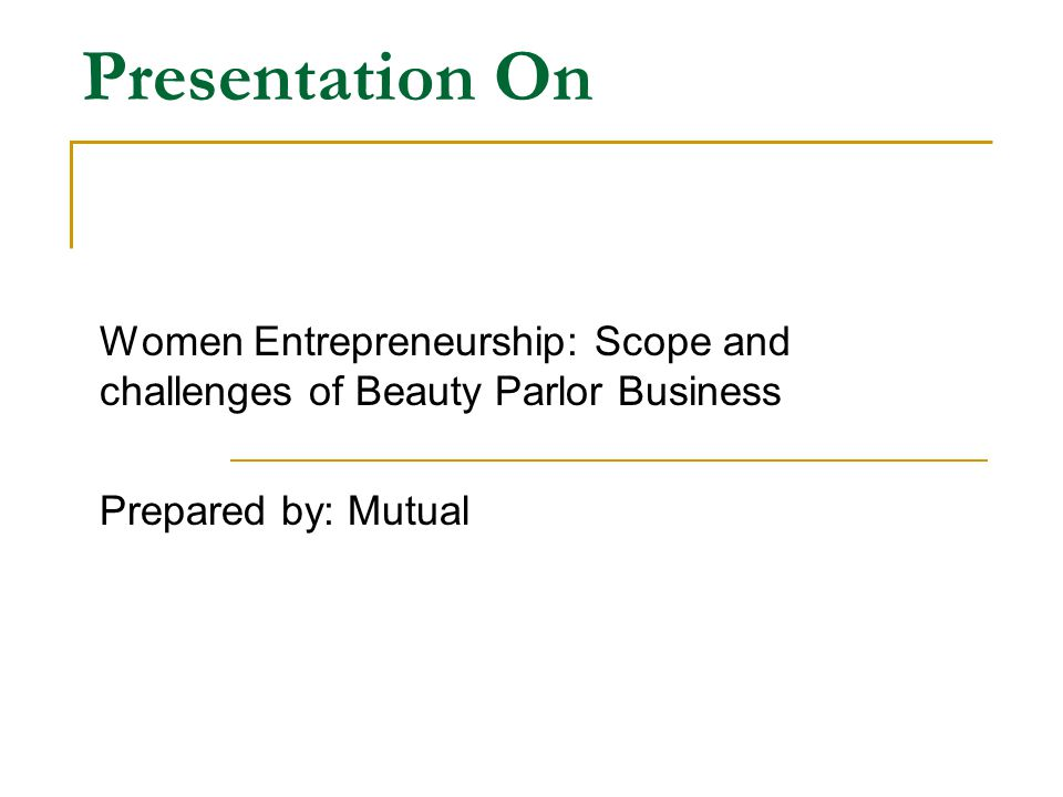Presentation On Women Entrepreneurship: Scope and challenges of Beauty Parlor Business Prepared by: Mutual