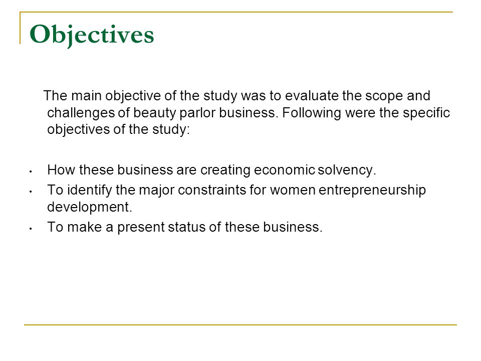 Objectives The main objective of the study was to evaluate the scope and challenges of beauty parlor business.