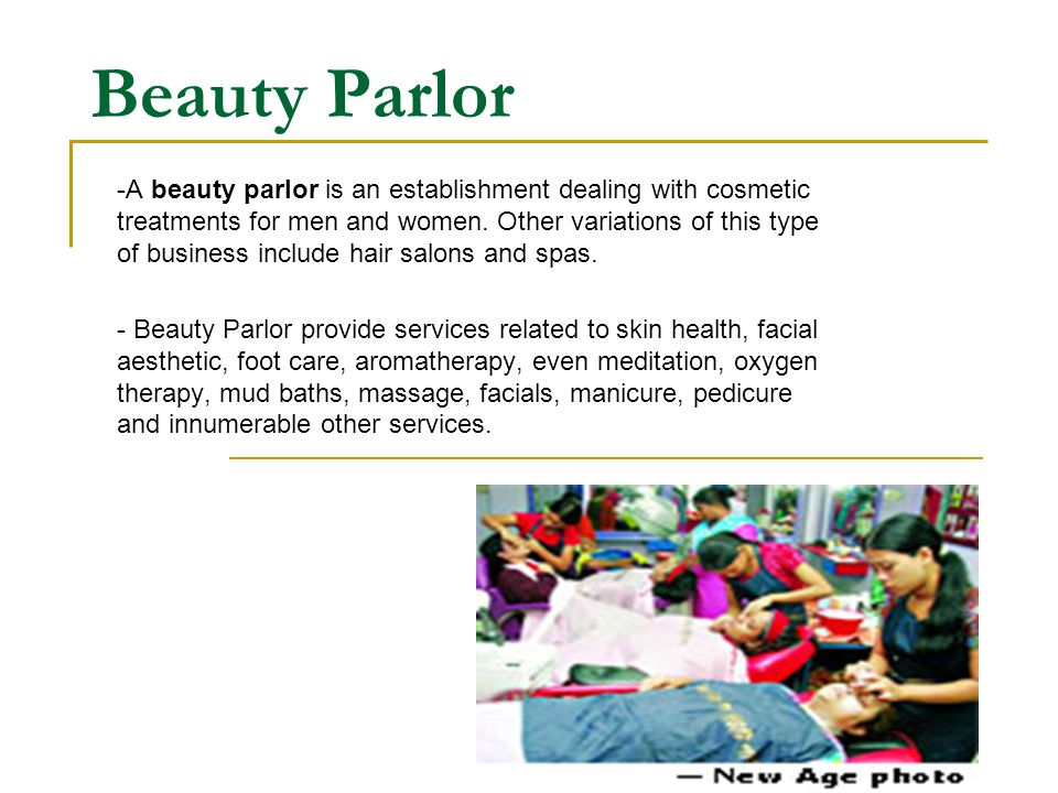 Beauty Parlor -A beauty parlor is an establishment dealing with cosmetic treatments for men and women.