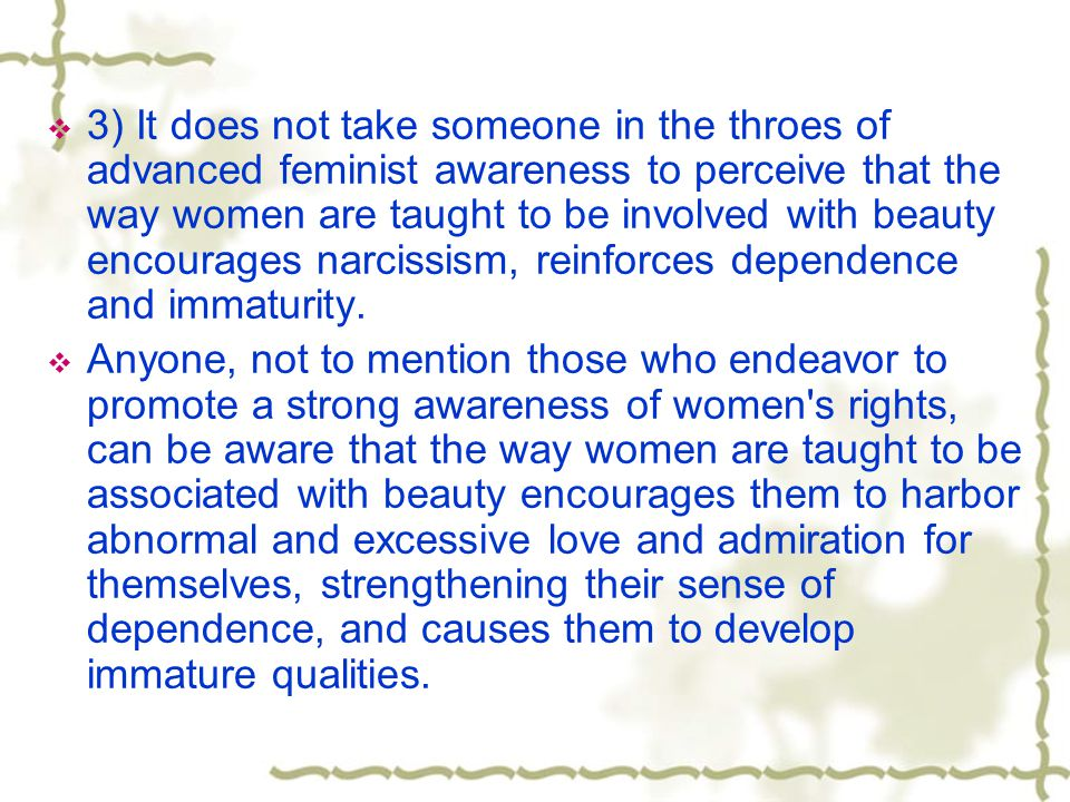 3) It does not take someone in the throes of advanced feminist awareness to perceive that the way women are taught to be involved with beauty encourag