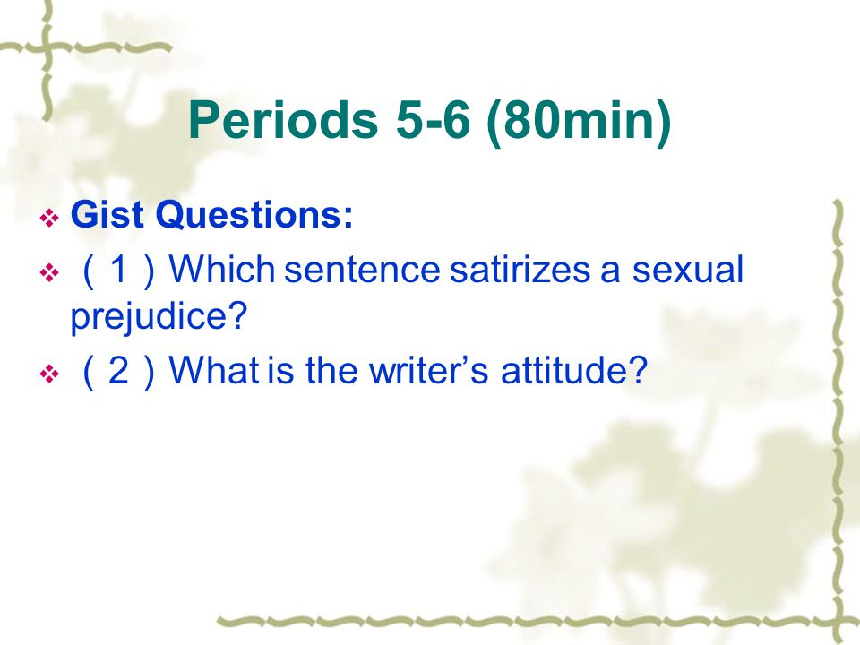 Periods 5-6 (80min) Gist Questions: 1 Which sentence satirizes a sexual prejudice? 2 What is the writers attitude?
