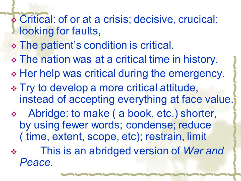 Critical: of or at a crisis; decisive, crucical; looking for faults, The patients condition is critical. The nation was at a critical time in history.