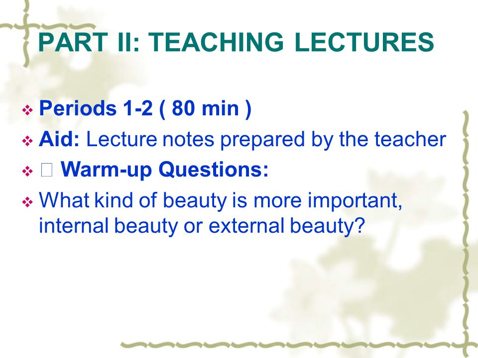 PART II: TEACHING LECTURES Periods 1-2 ( 80 min ) Aid: Lecture notes prepared by the teacher Warm-up Questions: What kind of beauty is more important,