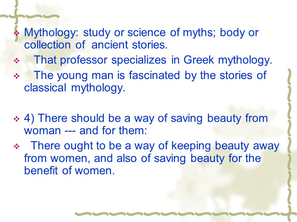Mythology: study or science of myths; body or collection of ancient stories. That professor specializes in Greek mythology. The young man is fascinate