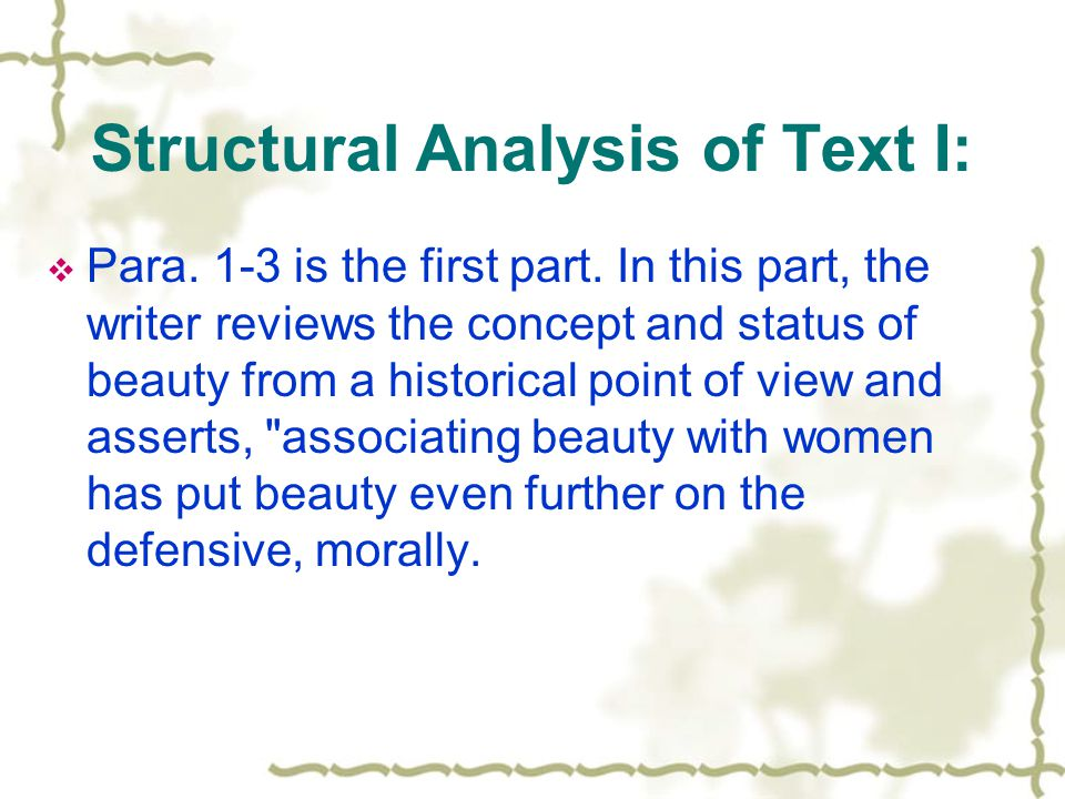 Structural Analysis of Text I: Para. 1-3 is the first part. In this part, the writer reviews the concept and status of beauty from a historical point