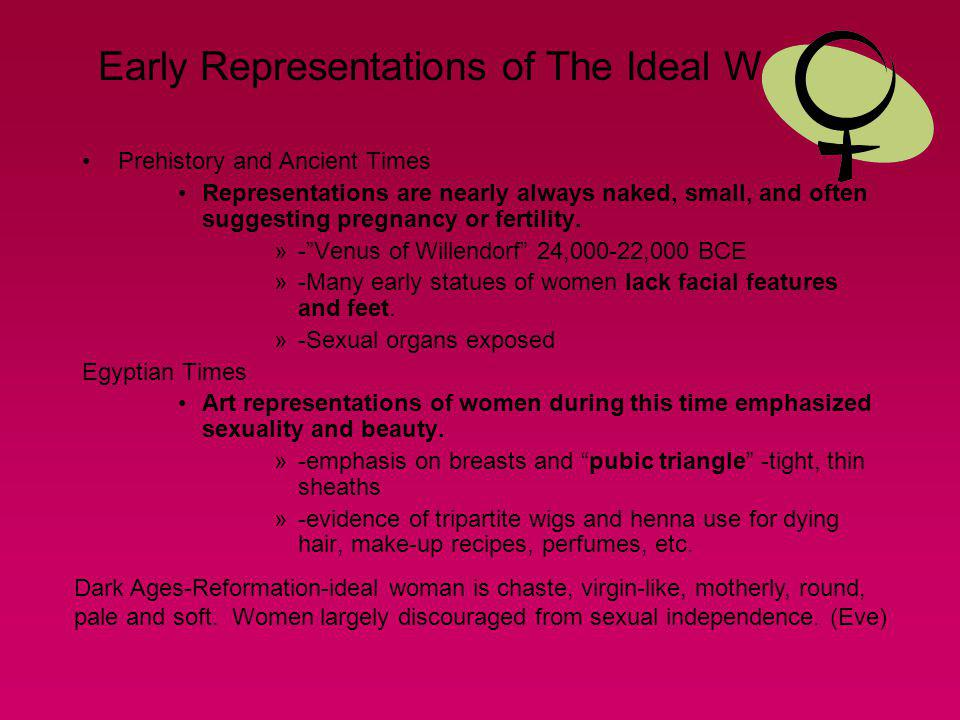 Early Representations of The Ideal Woman Prehistory and Ancient Times Representations are nearly always naked, small, and often suggesting pregnancy o