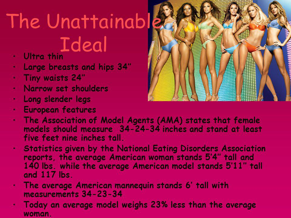 The Unattainable Ideal Ultra thin Large breasts and hips 34 Tiny waists 24 Narrow set shoulders Long slender legs European features The Association of