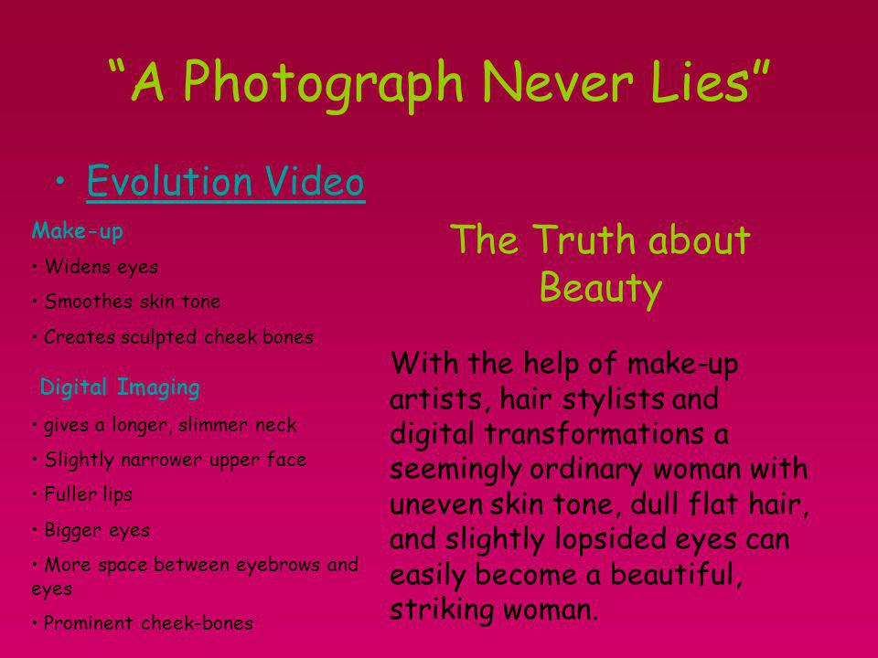 A Photograph Never Lies Evolution Video The Truth about Beauty With the help of make-up artists, hair stylists and digital transformations a seemingly