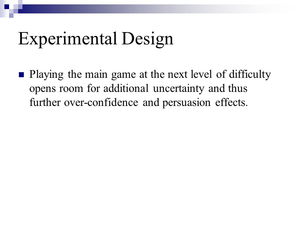 Experimental Design Playing the main game at the next level of difficulty opens room for additional uncertainty and thus further over-confidence and p