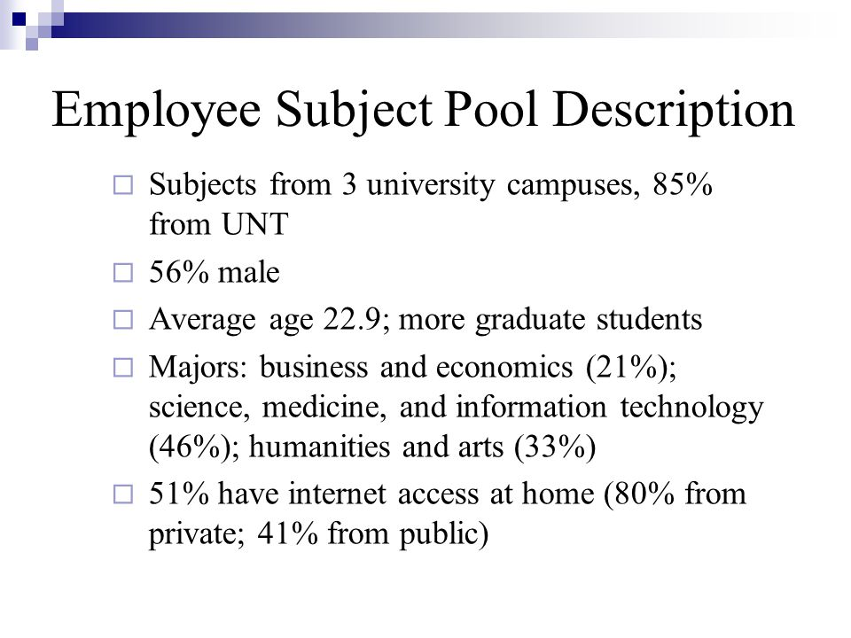 Employee Subject Pool Description Subjects from 3 university campuses, 85% from UNT 56% male Average age 22.9; more graduate students Majors: business