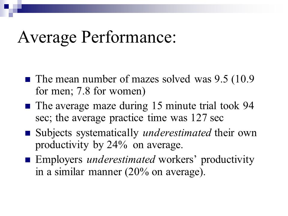 Average Performance: The mean number of mazes solved was 9.5 (10.9 for men; 7.8 for women) The average maze during 15 minute trial took 94 sec; the av