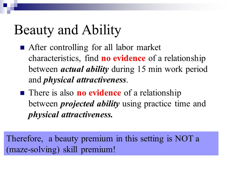Beauty and Ability After controlling for all labor market characteristics, find no evidence of a relationship between actual ability during 15 min wor