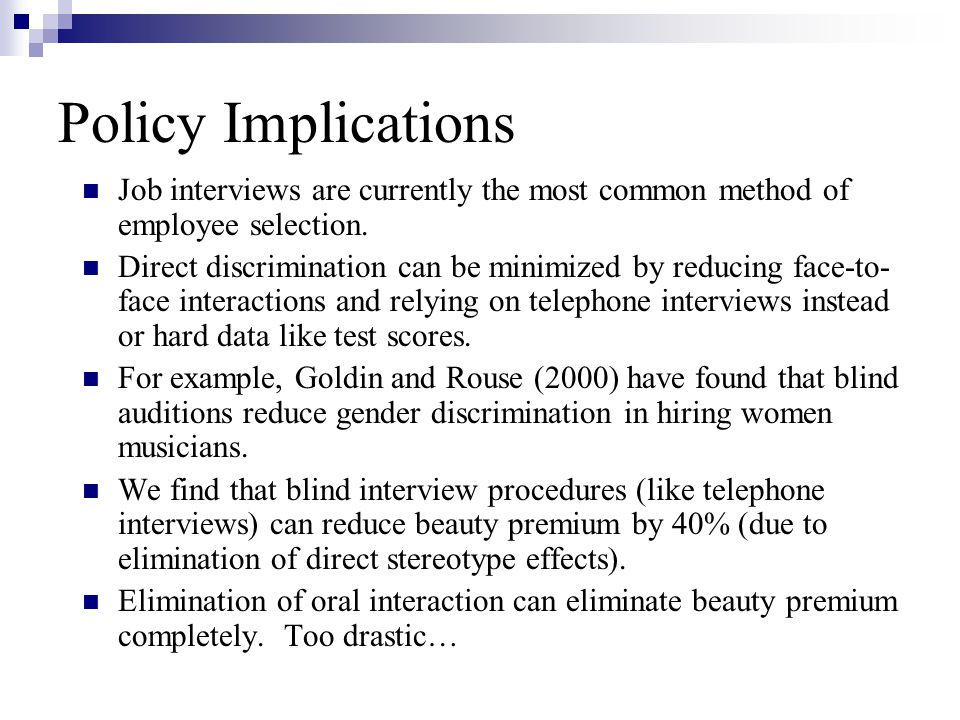 Policy Implications Job interviews are currently the most common method of employee selection. Direct discrimination can be minimized by reducing face